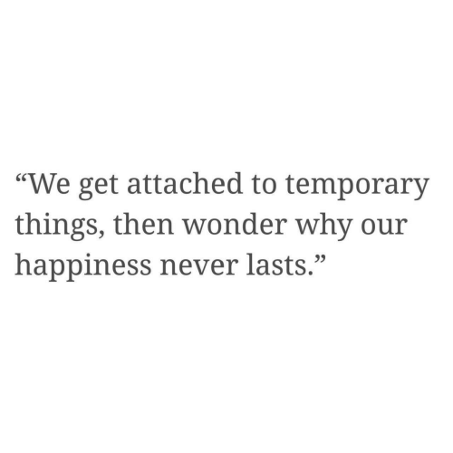 """Happiness, Never, and Wonder: """"We get attached to temporary  things, then wonder why our  happiness never lasts."""""""