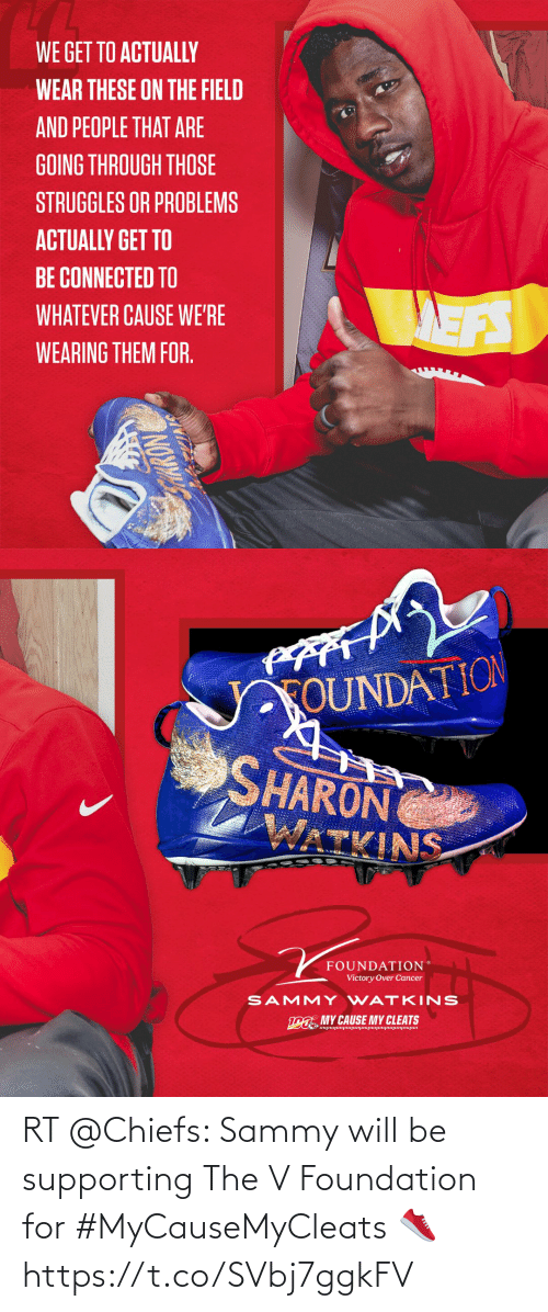 Memes, Cancer, and Chiefs: WE GET TO ACTUALLY  WEAR THESE ON THE FIELD  AND PEOPLE THAT ARE  GOING THROUGH THOSE  STRUGGLES OR PROBLEMS  ACTUALLY GET TO  BE CONNECTED TO  MAEFS  WHATEVER CAUSE WE'RE  WEARING THEM FOR.  NOW   FOUNDATION  SHARON  WATKINS  FOUNDATION  Victory Over Cancer  SAMMY WATKINS  ina MY CAUSE MY CLEATS  ujunupunjanunjmpnjmpmun RT @Chiefs: Sammy will be supporting The V Foundation for #MyCauseMyCleats 👟 https://t.co/SVbj7ggkFV