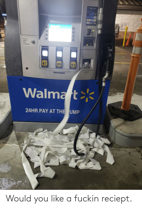 premium: We gladly accept  A VISA  PUSH TO  SPEAK  WITH  ATTENDANT  WARNING  UNLEADED  PLUS  UNLEADED  UNLEADED  PREMIUM  89  93  P HEE  PU HERE  PUSN NERE  Walmart  24HR PAY AT THE UMP Would you like a fuckin reciept.
