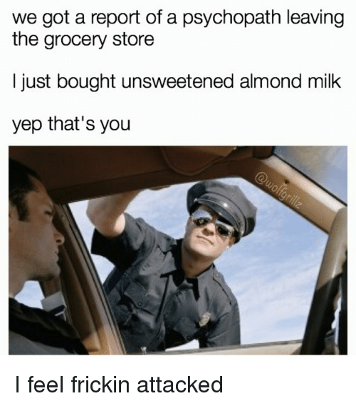 Got, Milk, and Psychopath: we got a report of a psychopath leaving  the grocery store  I just bought unsweetened almond milk  yep that's you <p>I feel frickin attacked</p>
