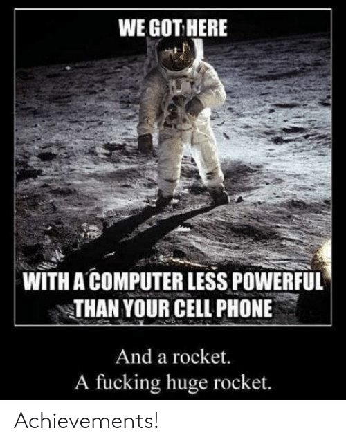Fucking, Phone, and Computer: WE GOT HERE  WITH A COMPUTER LESS POWERFUL  THAN YOUR CELL PHONE  And a rocket.  A fucking huge rocket. Achievements!
