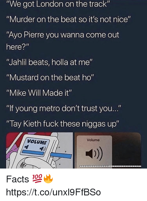 "not nice: ""We got London on the track""  ""Murder on the beat so it's not nice""  ""Ayo Pierre you wanna come out  here?""  ""Jahlil beats, holla at me""  ""Mustard on the beat ho""  ""Mike Will Made it""  ""If young metro don't trust you...""  Tay Kieth fuck these niggas up""  Volume  VOLUMB  a) Facts 💯🔥 https://t.co/unxl9FfBSo"