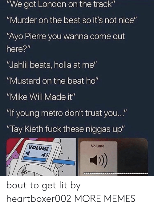 "dont trust you: ""We got London on the track""  ""Murder on the beat so it's not nice""  ""Ayo Pierre you wanna come out  here?""  ""Jahlil beats, holla at me""  ""Mustard on the beat ho""  ""Mike Will Made it""  ""If young metro don't trust you...""  Tay Kieth fuck these niggas up""  Volume  VOLUMB  a) bout to get lit by heartboxer002 MORE MEMES"