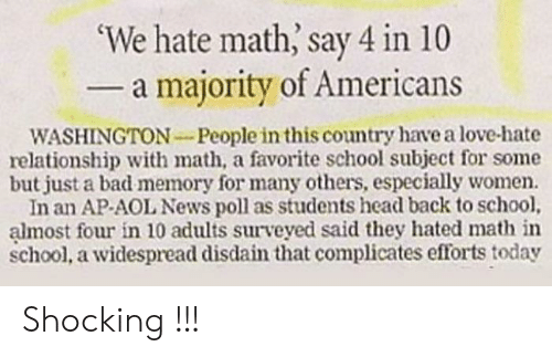 Majority: 'We hate math, say 4 in 10  - a majority of Americans  WASHINGTON-People in this country have a love-hate  relationship with math, a favorite school subject for some  but just a bad memory for many others, especially women.  In an AP-AOL News poll as students head back to school,  almost four in 10 adults surveyed said they hated math in  school, a widespread disdain that complicates efforts today Shocking !!!