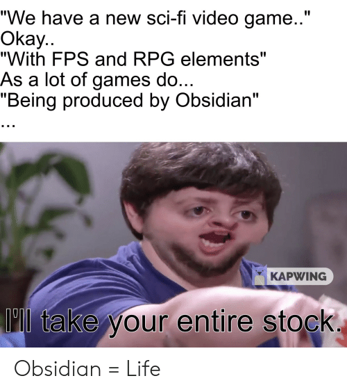 "Life, Game, and Games: ""We have a new sci-fi video game..""  Okay..  ""With FPS and RPG elements""  As a lot of games do.  ""Being produced by Obsidian""  KAPWING  01  'll take your entire stock Obsidian = Life"