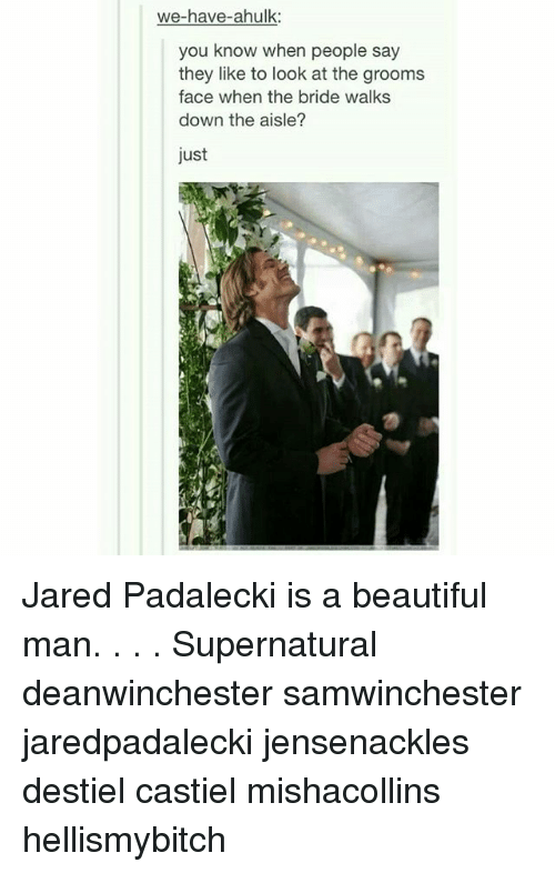 Jared Padalecki: we-have-ahulk:  you know when people say  they like to look at the groom:s  face when the bride walks  down the aisle?  just Jared Padalecki is a beautiful man. . . . Supernatural deanwinchester samwinchester jaredpadalecki jensenackles destiel castiel mishacollins hellismybitch