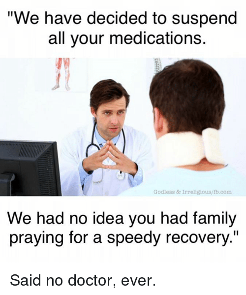 "suspenders: ""We have decided to suspend  all your medications.  Godless & Irreligious/lb.com  We had no idea you had family  praying for a speedy recovery."" Said no doctor, ever."