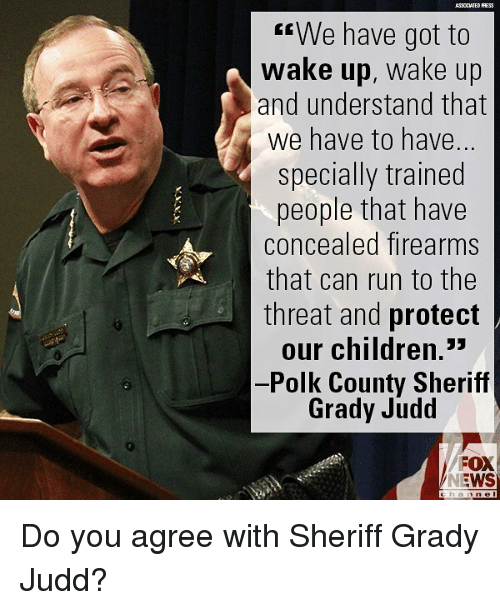 "Children, Memes, and News: We have got to  wake up, wake up  and understand that  we have to have.  specially trained  people that have  concealed firearms  that can run to the  threat and protect  our children.""  -Polk County Sheriff  Grady Judd  FOX  NEWS Do you agree with Sheriff Grady Judd?"