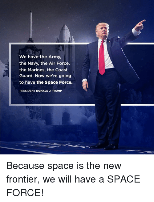 Army, Air Force, and Marines: We have the Army,  the Navy, the Air Force,  the Marines, the Coast  Guard. Now we're going  to have the Space Force.  PRESIDENT DONALD J. TRUMP Because space is the new frontier, we will have a SPACE FORCE!