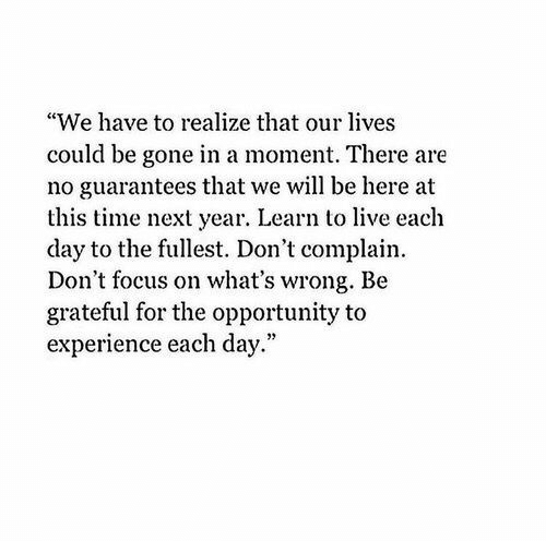 """Focus, Live, and Opportunity: """"We have to realize that our lives  could be gone in a moment. There are  no guarantees that we will be here at  this time next year. Learn to live each  day to the fullest. Don't complain.  Don't focus on what's wrong. Be  grateful for the opportunity to  experience each day."""""""