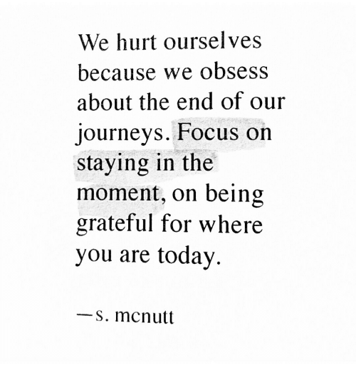 Focus, Today, and Journeys: We hurt ourselves  because we obsess  about the end of our  journeys. Focus on  staying in the  being  grateful for where  today  moment, on  you are  -S. mcnutt