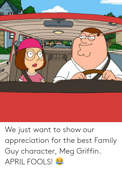 Dank, Family, and Family Guy: We just want to show our appreciation for the best Family Guy character, Meg Griffin.   APRIL FOOLS! 😂