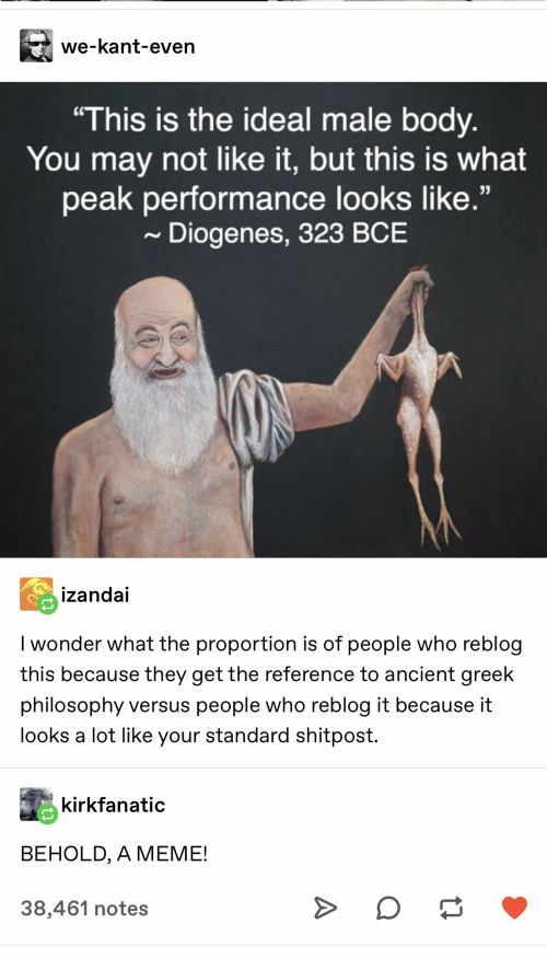 "Meme, Philosophy, and Ancient: we-kant-even  ""This is the ideal male body.  You may not like it, but this is what  peak performance looks like.""  Diogenes, 323 BCE  izandai  I wonder what the proportion is of people who reblog  this because they get the reference to ancient greek  philosophy versus people who reblog it because it  looks a lot like your standard shitpost.  kirkfanatic  BEHOLD, A MEME!  38,461 notes  A"
