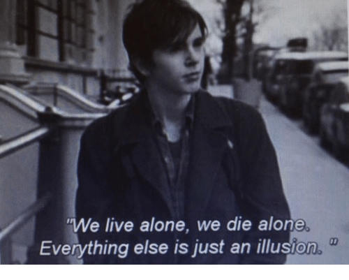 Die Alone: We live alone, we die alone.  Everything else is just an illusion