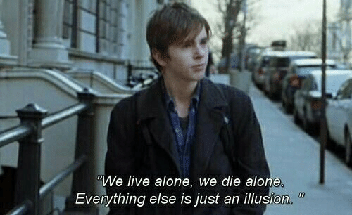 Die Alone: We live alone, we die alone  Everything else is just an illusion
