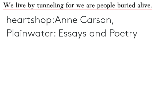Alive, Target, and Tumblr: We live by tunneling for we are people buried alive. heartshop:Anne Carson, Plainwater: Essays and Poetry