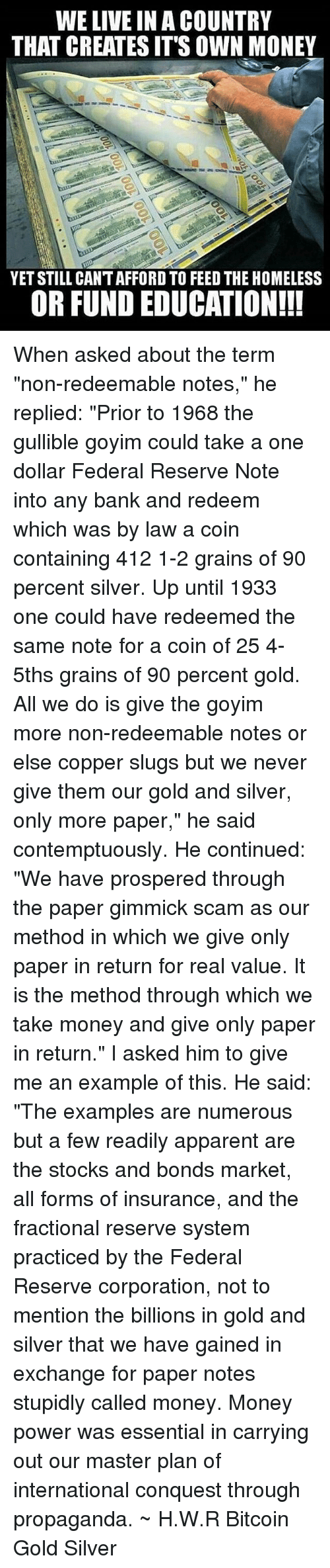 """methodical: WE LIVE IN A COUNTRY  THAT CREATES IT'S OWN MONEY  YET STILL CANT AFFORD TO FEED THE HOMELESS  OR FUND EDUCATION!!! When asked about the term """"non-redeemable notes,"""" he replied: """"Prior to 1968 the gullible goyim could take a one dollar Federal Reserve Note into any bank and redeem which was by law a coin containing 412 1-2 grains of 90 percent silver. Up until 1933 one could have redeemed the same note for a coin of 25 4-5ths grains of 90 percent gold. All we do is give the goyim more non-redeemable notes or else copper slugs but we never give them our gold and silver, only more paper,"""" he said contemptuously. He continued: """"We have prospered through the paper gimmick scam as our method in which we give only paper in return for real value. It is the method through which we take money and give only paper in return."""" I asked him to give me an example of this. He said: """"The examples are numerous but a few readily apparent are the stocks and bonds market, all forms of insurance, and the fractional reserve system practiced by the Federal Reserve corporation, not to mention the billions in gold and silver that we have gained in exchange for paper notes stupidly called money. Money power was essential in carrying out our master plan of international conquest through propaganda. ~ H.W.R Bitcoin Gold Silver"""