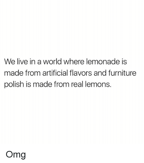 polishing: We live in a world where lemonade is  made from artificial flavors and furniture  polish is made from real lemons Omg