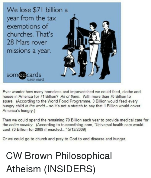 Philosophically: We lose $7 billion a  year from the tax  exemptions of  churches. That's  28 Mars rover  missions a year.  ee  cards  user card  Ever wonder how many homeless and impoverished we could feed, clothe and  house in America for 71 Billion? All of them. With more than 70 Billion to  spare. (According to the World Food Programme, 3 Billion would feed every  hungry child in the world so it's not a stretch to say that 1Billion would cover  America's hungry.)  Then we could spend the remaining 70 Billion each year to provide medical care for  the entire country. (According to truecostblog.com, Universal health care would  cost 70 Billion for 2009 if enacted  5/13/2009  or we could go to church and pray to God to end disease and hunger. CW Brown   Philosophical Atheism (INSIDERS)