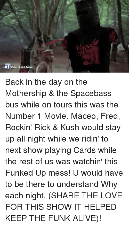 Stayed Up All Night: We Love British Comedy Back in the day on the Mothership & the Spacebass bus while on tours this was the Number 1 Movie. Maceo, Fred, Rockin' Rick & Kush would stay up all night while we ridin' to next show playing Cards while the rest of us was watchin' this Funked Up mess! U would have to be there to understand Why each night. (SHARE THE LOVE FOR THIS SHOW IT HELPED KEEP THE FUNK ALIVE)!