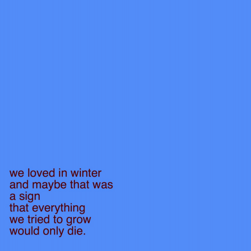 Winter, Grow, and Sign: we loved in winter  and maybe that was  a sign  that everything  we tried to grow  would only die.
