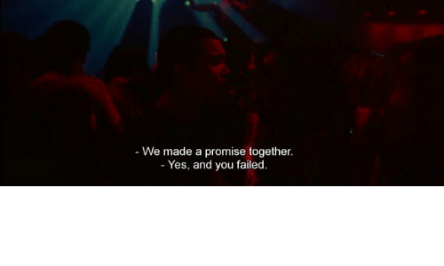 a promise: - We made a promise together  Yes, and you failed.