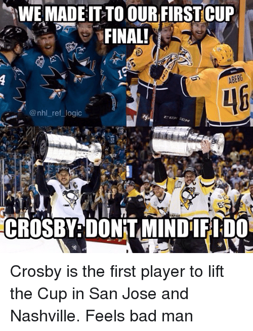 feels bad man: WE MADE IT TO OUR FIRST CUP  FINAL!  ABERG  @nhl ref logic  CROSBY DONTAMINDIIFIDO Crosby is the first player to lift the Cup in San Jose and Nashville. Feels bad man