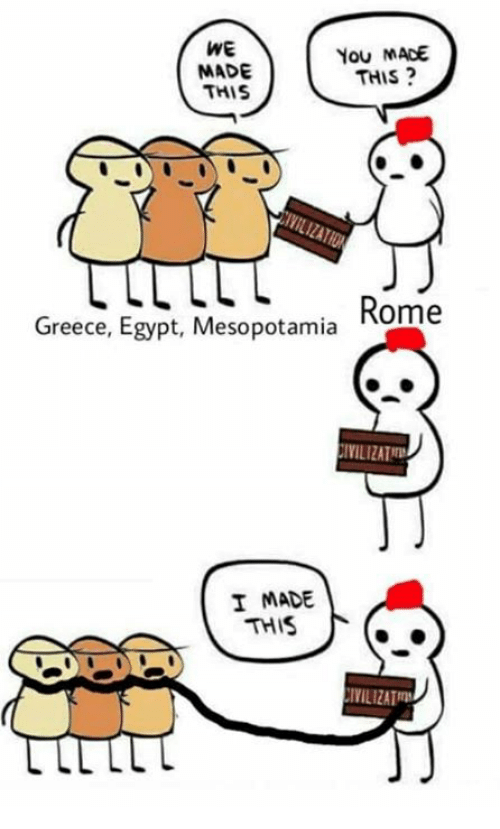 Rough Roman: WE  MADE  THIS  You MADE  THIS?  Greece, Egypt, Mesopotamia Rome  IVILIZATT  I MADE  THIS  IVILIZAT