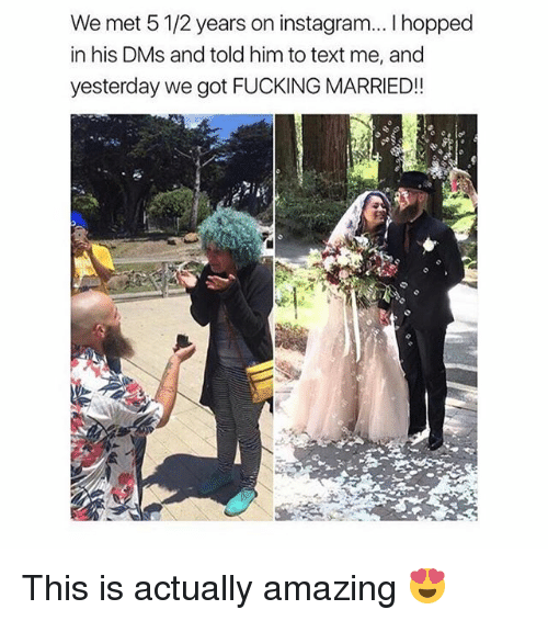 Fucking, Instagram, and Memes: We met 5 1/2 years on instagram... I hopped  in his DMs and told him to text me, and  yesterday we got FUCKING MARRIED!! This is actually amazing 😍