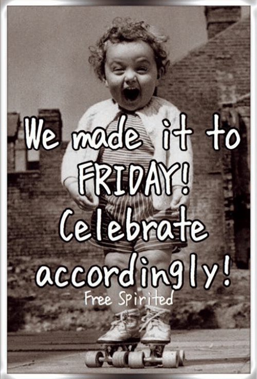 Friday, Memes, and Free: We mode it to  FRIDAY!  Celebrate  accordingly!  Free Spirited