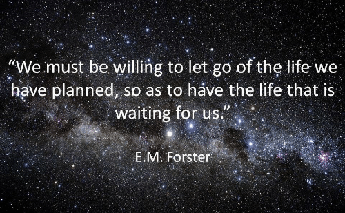 """Life, Waiting..., and For: """"We must be willing to let go of the life we  have planned, so as to háve the life that is  waiting for us  E.M. Forster"""