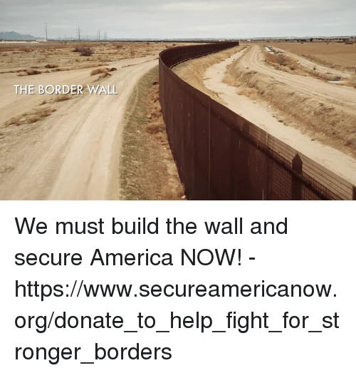 America, Help, and Conservative: We must build the wall and secure America NOW! - https://www.secureamericanow.org/donate_to_help_fight_for_stronger_borders