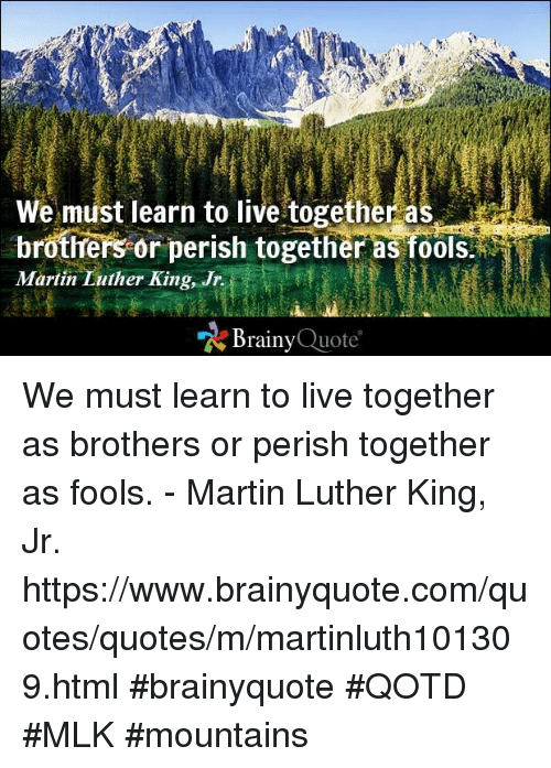 living together: We must learn to live together as  brothers or perish together as fools.  Martin Luther King, Jr.  Brainy  Quote We must learn to live together as brothers or perish together as fools. - Martin Luther King, Jr. https://www.brainyquote.com/quotes/quotes/m/martinluth101309.html #brainyquote #QOTD #MLK #mountains