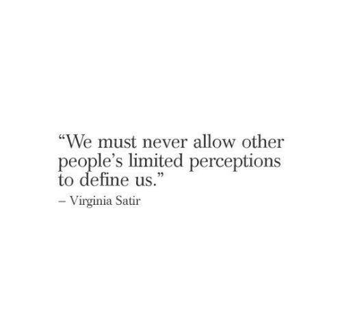"""Virginia: """"We must never allow other  people's limited perceptions  to define us.""""  -Virginia Satir"""