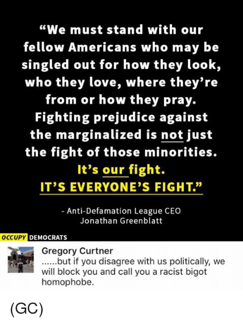 "Defamation: ""We must stand with our  fellow Americans who may be  singled out for how they look,  who they love, where they're  from or how they pray.  Fighting prejudice against  the marginalized is not just  the fight of those minorities.  It's our fight.  IT'S EVERYONE'S FIGHT.""  Anti-Defamation League CEO  Jonathan Greenblatt  OCCUPY DEMOCRATS  Gregory Curtner  ......but if you disagree with us politically, we  will block you and call you a racist bigot  homophobe. (GC)"