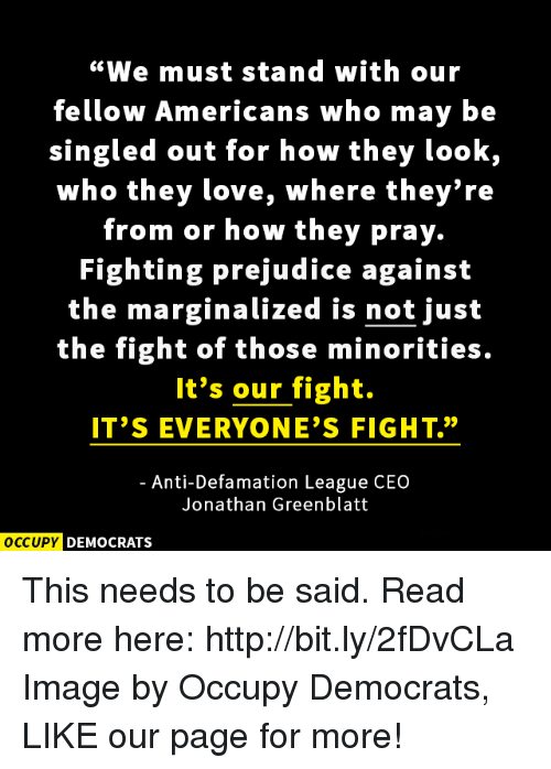 "Defamation: ""We must stand with our  fellow Americans who may be  singled out for how they look,  who they love, where they're  from or how they pray.  Fighting prejudice against  the marginalized is not just  the fight of those minorities.  It's our fight.  IT'S EVERYONE'S FIGHT.""  Anti-Defamation League CEO  Jonathan Greenblatt  OCCUPY DEMOCRATS This needs to be said.  Read more here: http://bit.ly/2fDvCLa Image by Occupy Democrats, LIKE our page for more!"