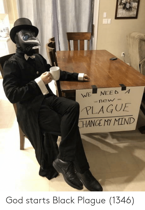 Change My: WE  NEED A  =new  PLAGUE  CHANGE MY MIND God starts Black Plague (1346)
