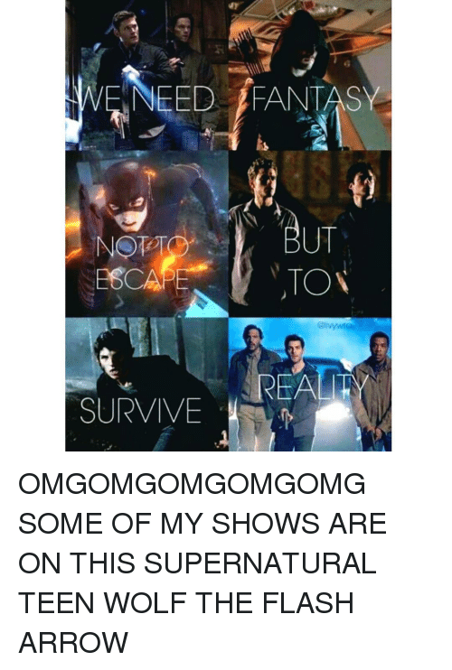 fantasi: WE NEED FANTASY  TON  REAL  SURVIVE OMGOMGOMGOMGOMG SOME OF MY SHOWS ARE ON THIS SUPERNATURAL TEEN WOLF THE FLASH ARROW