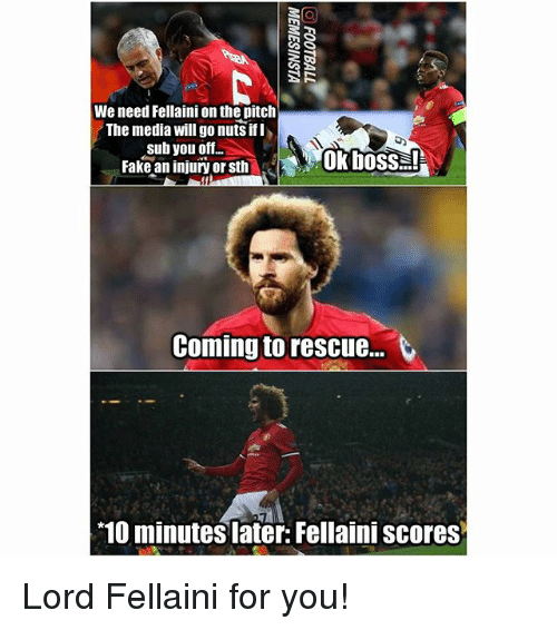 Fake, Memes, and 10 Minutes Later: We need Fellaini on the pitclh  The media will go nuts ifl  sub you off..  Fake an injury or sth  ok boss  Coming to rescue..  10 minutes later: Fellaini scores Lord Fellaini for you!