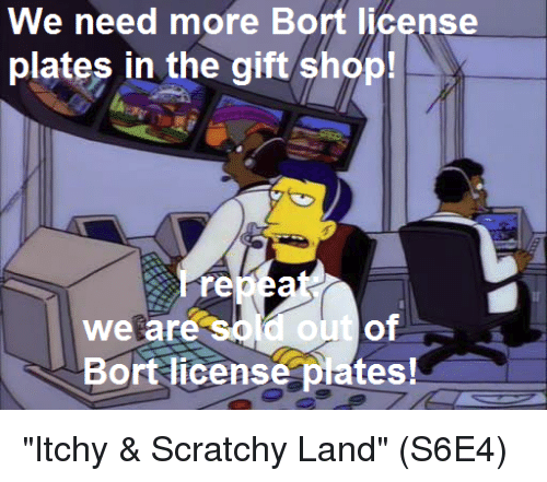 """the-gift-shop: We need more Bort license  plates in the gift shop!  re  We are  Bort license plates! """"Itchy & Scratchy Land""""  (S6E4)"""