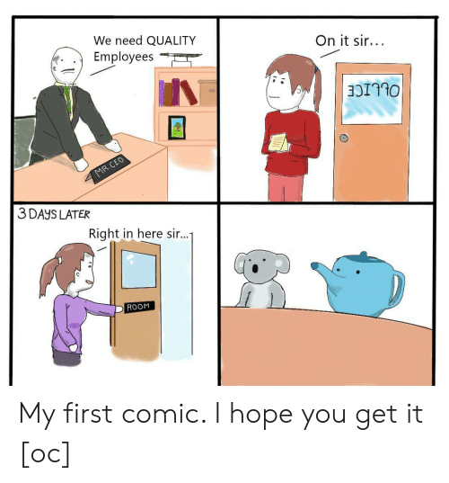 Hope, Comic, and Ceo: We need QUALITY  Employees  On it sir...  MR CEO  3 DAYS LATER  Right in here sir...1  ROOM My first comic. I hope you get it [oc]