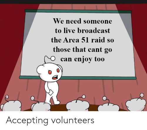 Live, Dank Memes, and Area 51: We need someone  to live broadcast  the Area 51 raid so  those that cant go  enjoy too  can Accepting volunteers