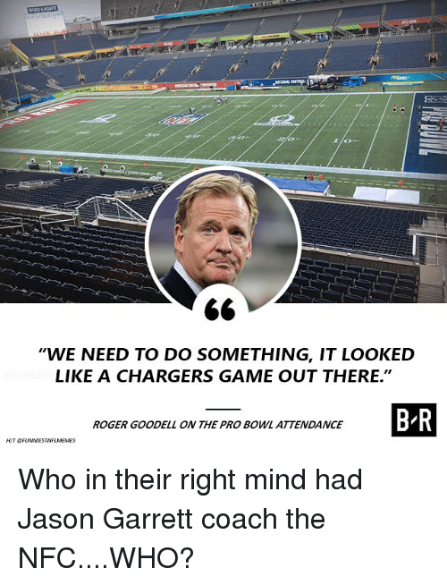 """Nfl, Roger, and Roger Goodell: WE NEED TO DO SOMETHING, IT LOOKED  LIKE A CHARGERS GAME OUT THERE.""""  ROGER GOODELL ON THE PRO BOWL ATTENDANCE Who in their right mind had Jason Garrett coach the NFC....WHO?"""