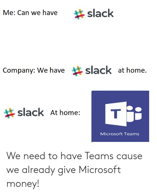 Money: We need to have Teams cause we already give Microsoft money!