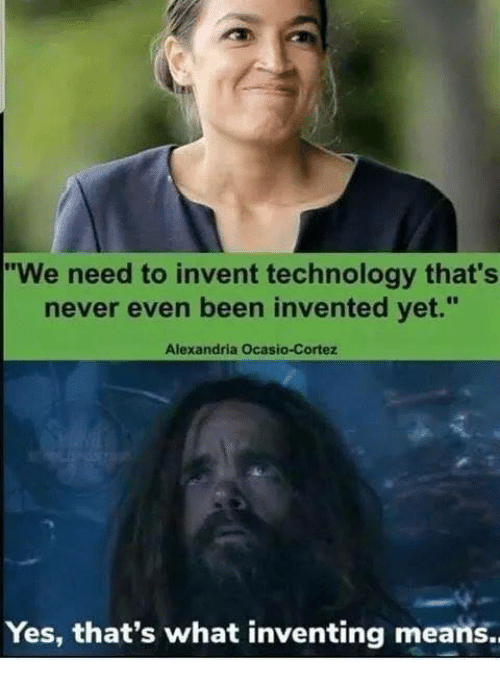 """Memes, Technology, and Never: """"We need to invent technology that's  never even been invented vet.""""  Alexandria Ocasio-Cortez  Yes, that's what inventing means."""