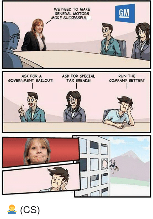 Memes, Run, and Government: WE NEED TO MAKE  GENERAL MOTORS  GM  MORE SUCCESSFUL  ASK FOR A  GOVERNMENT BAILOUT!  ASK FOR SPECIAL  TAX BREAKS!  RUN THE  COMPANY BETTER? 🤷‍♂️ (CS)
