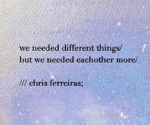 More, Different, and Needed: we needed different things/  but we needed eachother more/  lchris ferreiras;