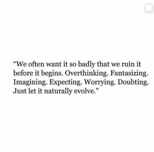 "it begins: ""We often want it so badly that we ruin it  before it begins. Overthinking. Fantasizing.  Imagining. Expecting. Worrying. Doubting  Just let it naturally evolve."""
