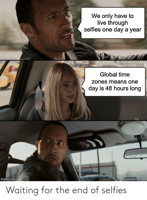 We Only: We only have to  live through  selfies one day a year  Global time  zones means one  day is 48 hours long  imgflip.com Waiting for the end of selfies