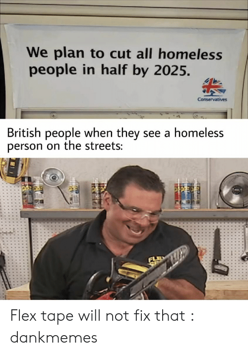 Flexing, Homeless, and Streets: We plan to cut all homeless  people in half by 2025.  Conservatives  British people when they see a homeless  person on the streets: Flex tape will not fix that : dankmemes